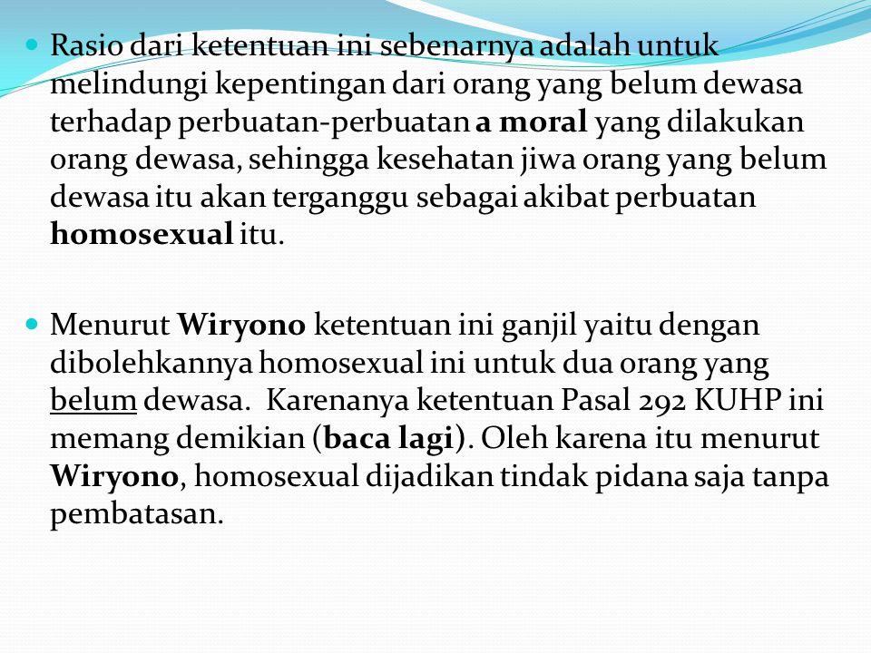 Rasio dari ketentuan ini sebenarnya adalah untuk melindungi kepentingan dari orang yang belum dewasa terhadap perbuatan-perbuatan a moral yang dilakukan orang dewasa, sehingga kesehatan jiwa orang yang belum dewasa itu akan terganggu sebagai akibat perbuatan homosexual itu.