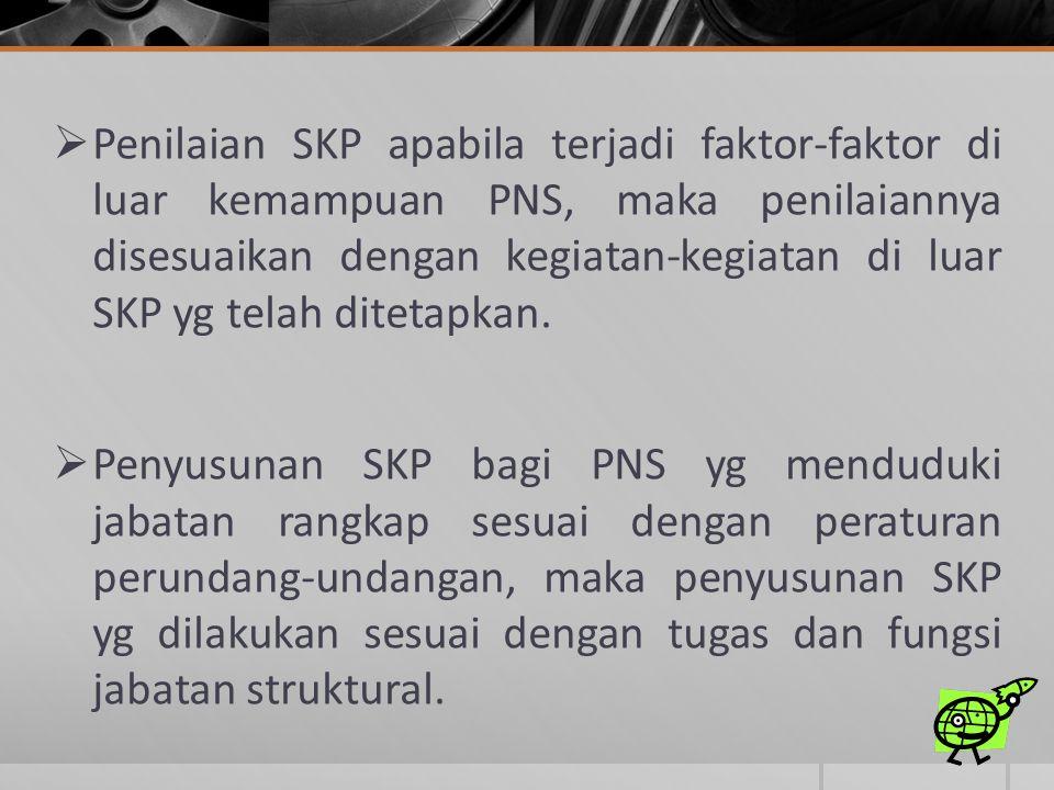 Penilaian SKP apabila terjadi faktor-faktor di luar kemampuan PNS, maka penilaiannya disesuaikan dengan kegiatan-kegiatan di luar SKP yg telah ditetapkan.