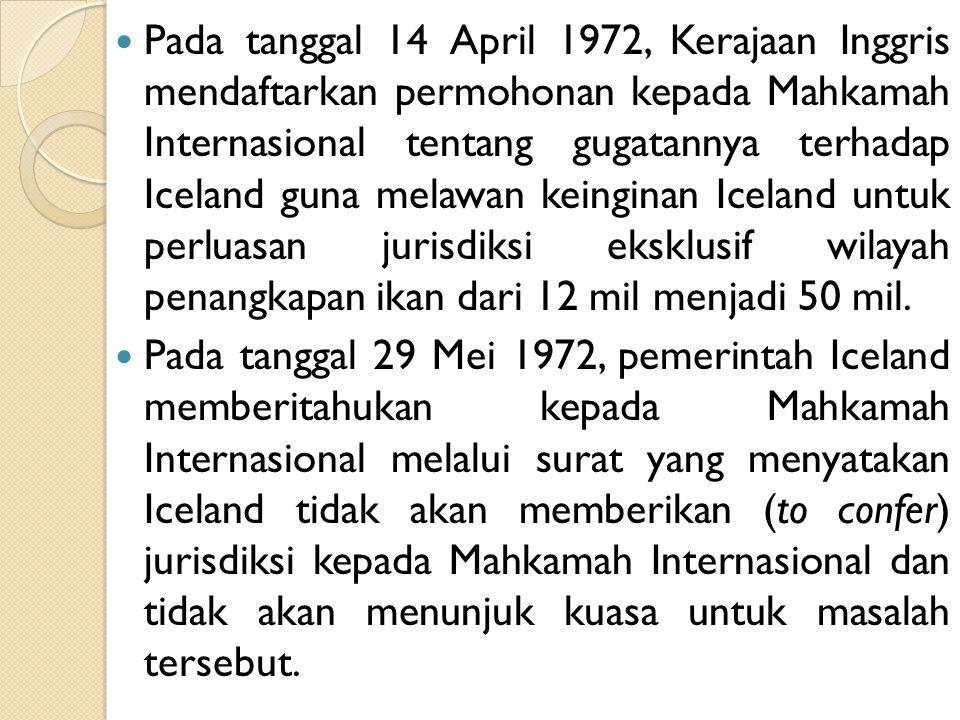 Pada tanggal 14 April 1972, Kerajaan Inggris mendaftarkan permohonan kepada Mahkamah Internasional tentang gugatannya terhadap Iceland guna melawan keinginan Iceland untuk perluasan jurisdiksi eksklusif wilayah penangkapan ikan dari 12 mil menjadi 50 mil.