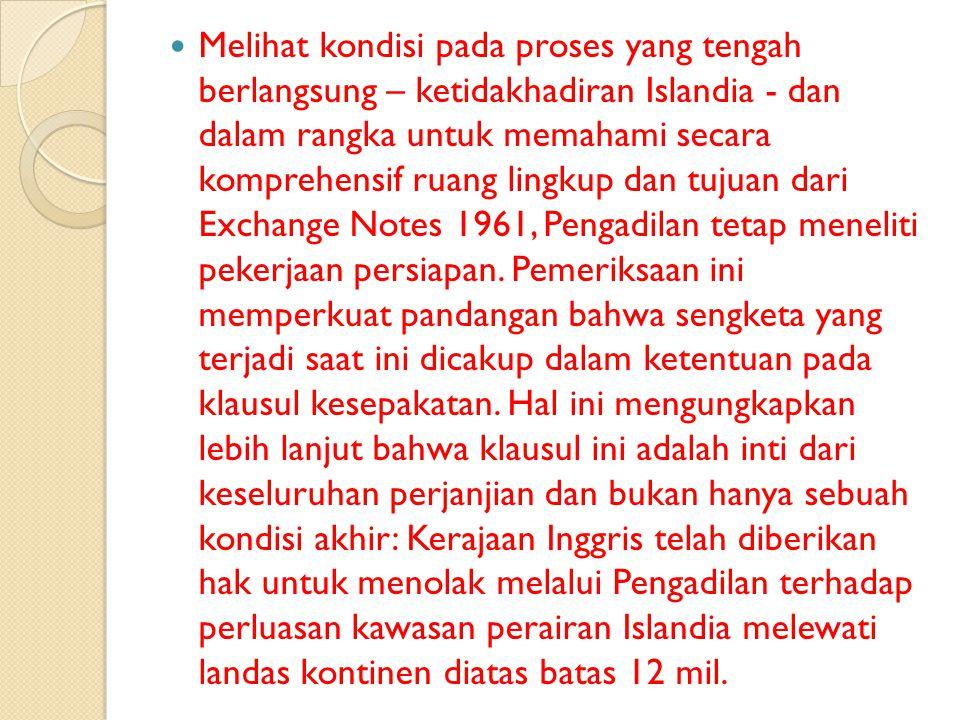 Melihat kondisi pada proses yang tengah berlangsung – ketidakhadiran Islandia - dan dalam rangka untuk memahami secara komprehensif ruang lingkup dan tujuan dari Exchange Notes 1961, Pengadilan tetap meneliti pekerjaan persiapan.