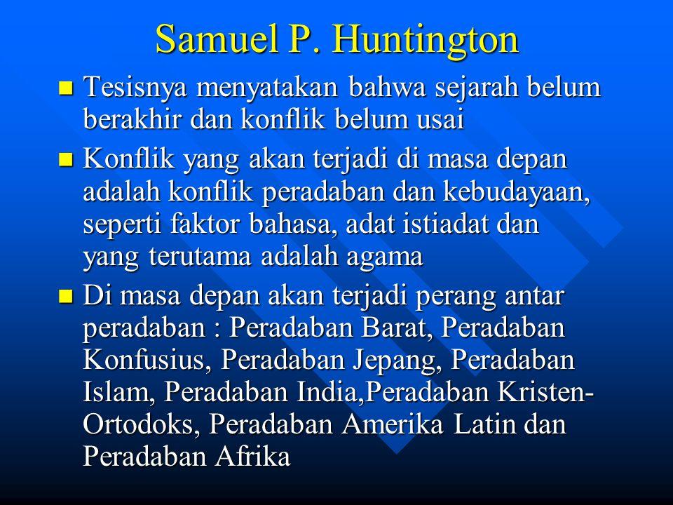 Samuel P. Huntington Tesisnya menyatakan bahwa sejarah belum berakhir dan konflik belum usai.