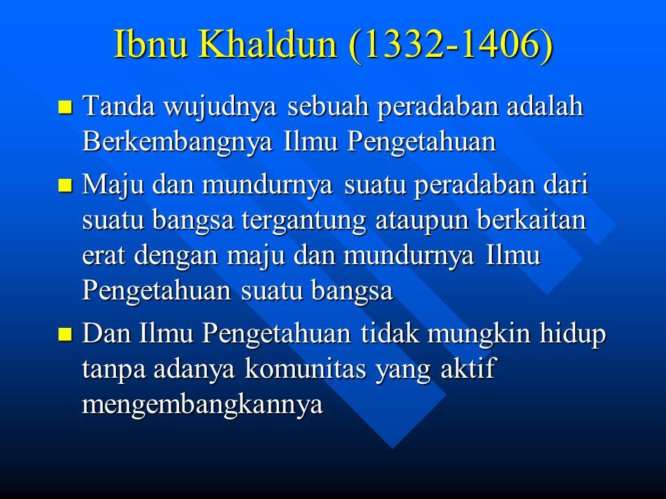 Ibnu Khaldun (1332-1406) Tanda wujudnya sebuah peradaban adalah Berkembangnya Ilmu Pengetahuan.
