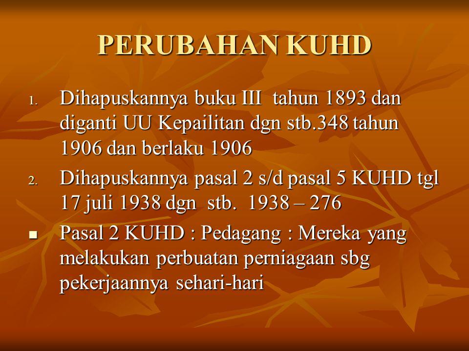 PERUBAHAN KUHD Dihapuskannya buku III tahun 1893 dan diganti UU Kepailitan dgn stb.348 tahun 1906 dan berlaku 1906.