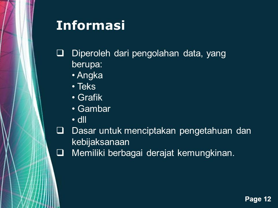 Informasi Diperoleh dari pengolahan data, yang berupa: • Angka • Teks • Grafik • Gambar • dll. Dasar untuk menciptakan pengetahuan dan kebijaksanaan.