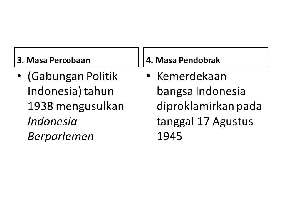 3. Masa Percobaan 4. Masa Pendobrak. (Gabungan Politik Indonesia) tahun 1938 mengusulkan Indonesia Berparlemen.