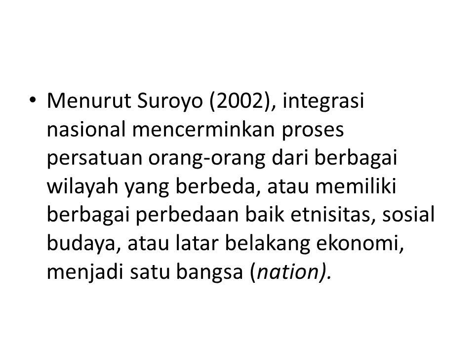 Menurut Suroyo (2002), integrasi nasional mencerminkan proses persatuan orang-orang dari berbagai wilayah yang berbeda, atau memiliki berbagai perbedaan baik etnisitas, sosial budaya, atau latar belakang ekonomi, menjadi satu bangsa (nation).