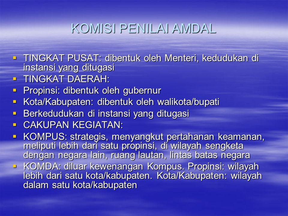 KOMISI PENILAI AMDAL TINGKAT PUSAT: dibentuk oleh Menteri, kedudukan di instansi yang ditugasi. TINGKAT DAERAH: