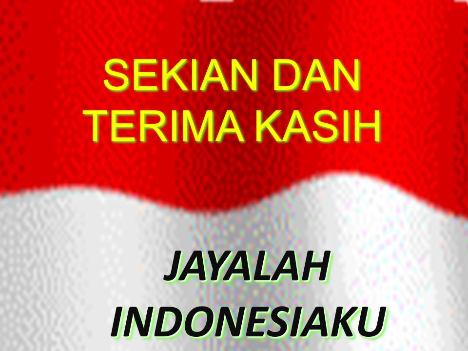 SEKIAN DAN TERIMA KASIH JAYALAH INDONESIAKU