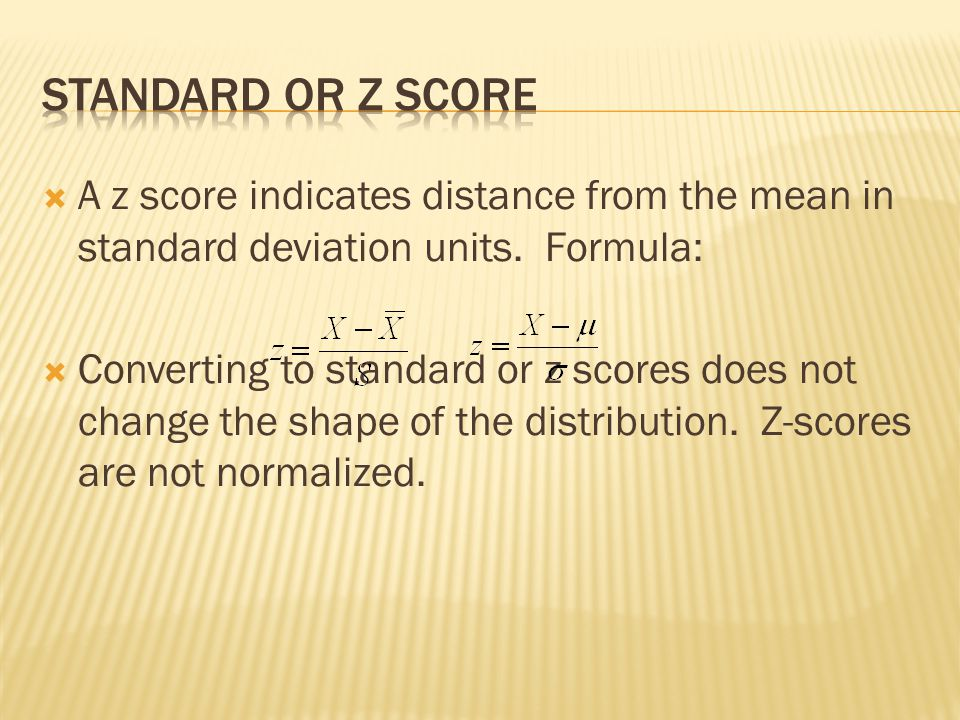 Standard or z score A z score indicates distance from the mean in standard deviation units. Formula: