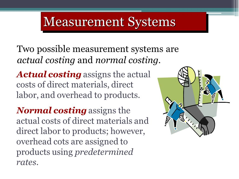 Measurement Systems Two possible measurement systems are actual costing and normal costing.