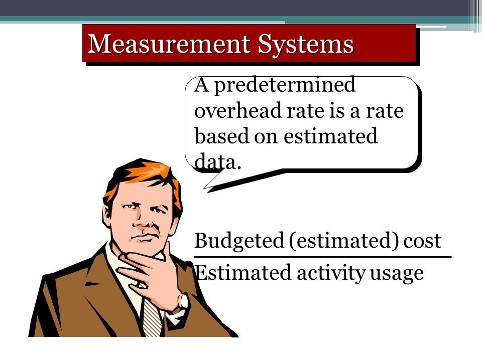 Measurement Systems A predetermined overhead rate is a rate based on estimated data. Budgeted (estimated) cost.