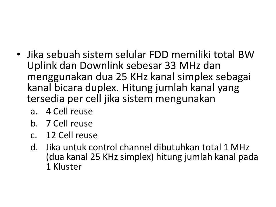 Jika sebuah sistem selular FDD memiliki total BW Uplink dan Downlink sebesar 33 MHz dan menggunakan dua 25 KHz kanal simplex sebagai kanal bicara duplex. Hitung jumlah kanal yang tersedia per cell jika sistem mengunakan