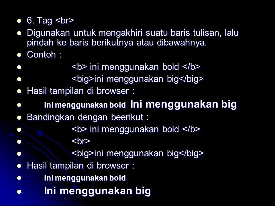 6. Tag <br> Digunakan untuk mengakhiri suatu baris tulisan, lalu pindah ke baris berikutnya atau dibawahnya.