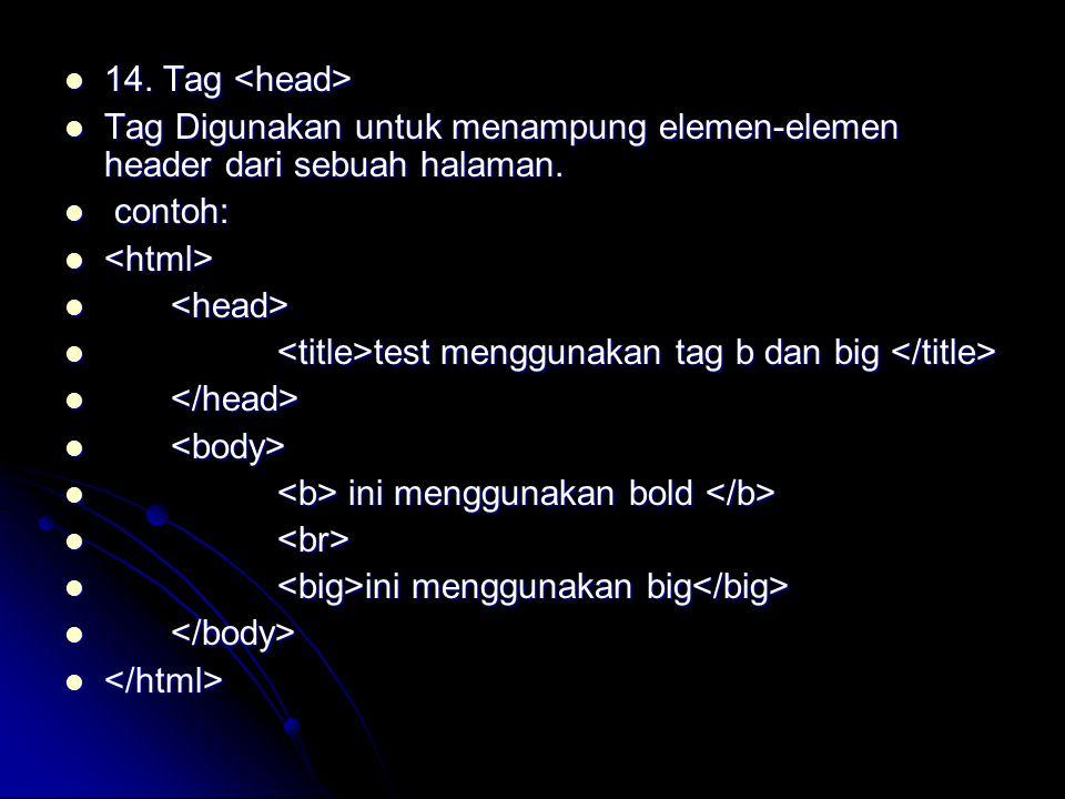 14. Tag <head> Tag Digunakan untuk menampung elemen-elemen header dari sebuah halaman. contoh: <html>