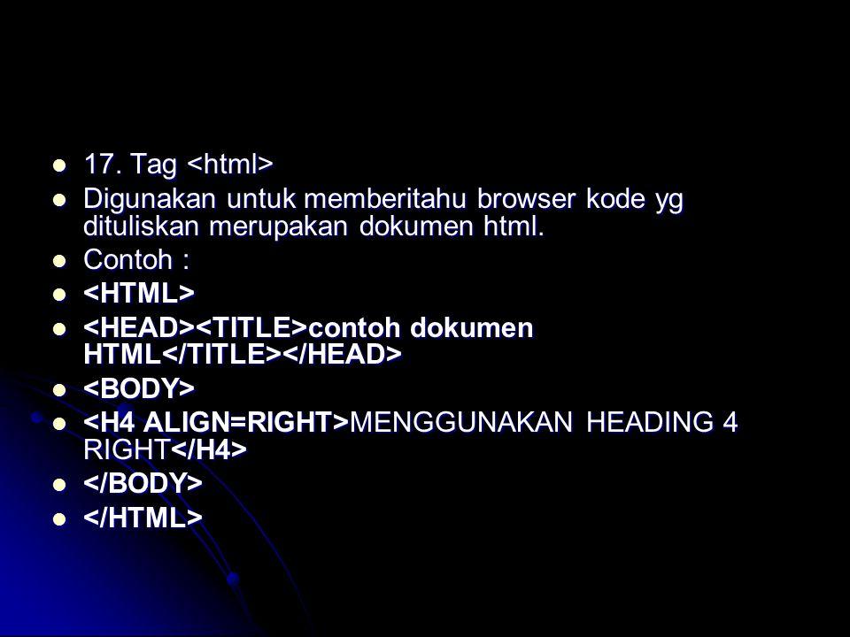 17. Tag <html> Digunakan untuk memberitahu browser kode yg dituliskan merupakan dokumen html. Contoh :