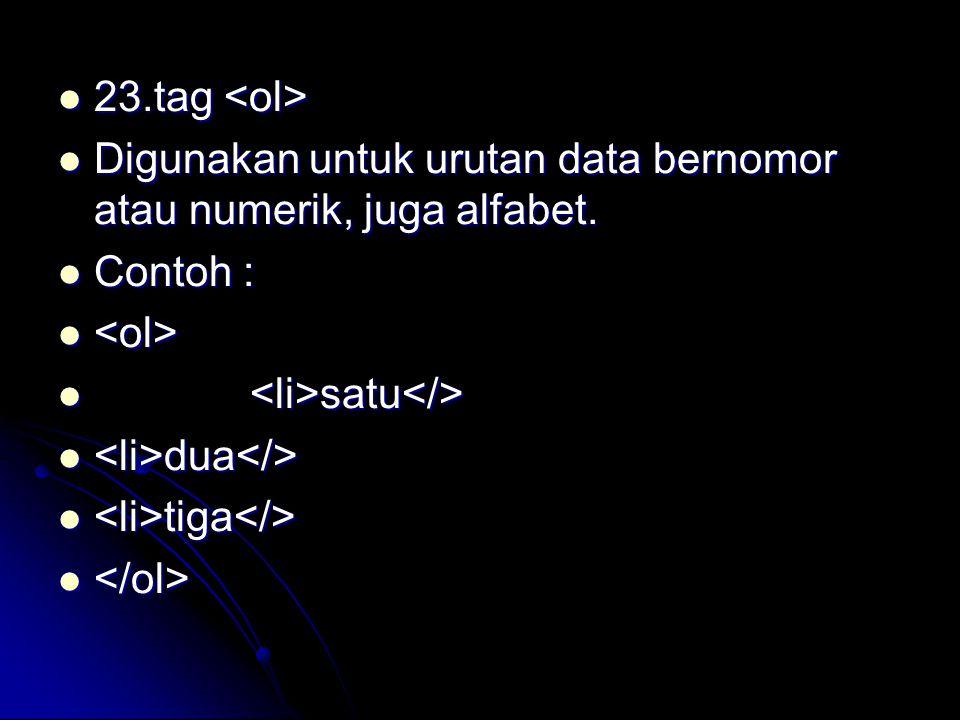 23.tag <ol> Digunakan untuk urutan data bernomor atau numerik, juga alfabet. Contoh : <ol> <li>satu</>