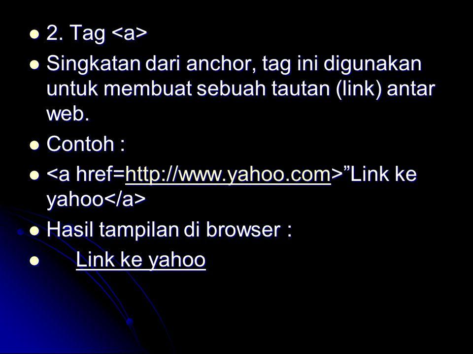 2. Tag <a> Singkatan dari anchor, tag ini digunakan untuk membuat sebuah tautan (link) antar web. Contoh :