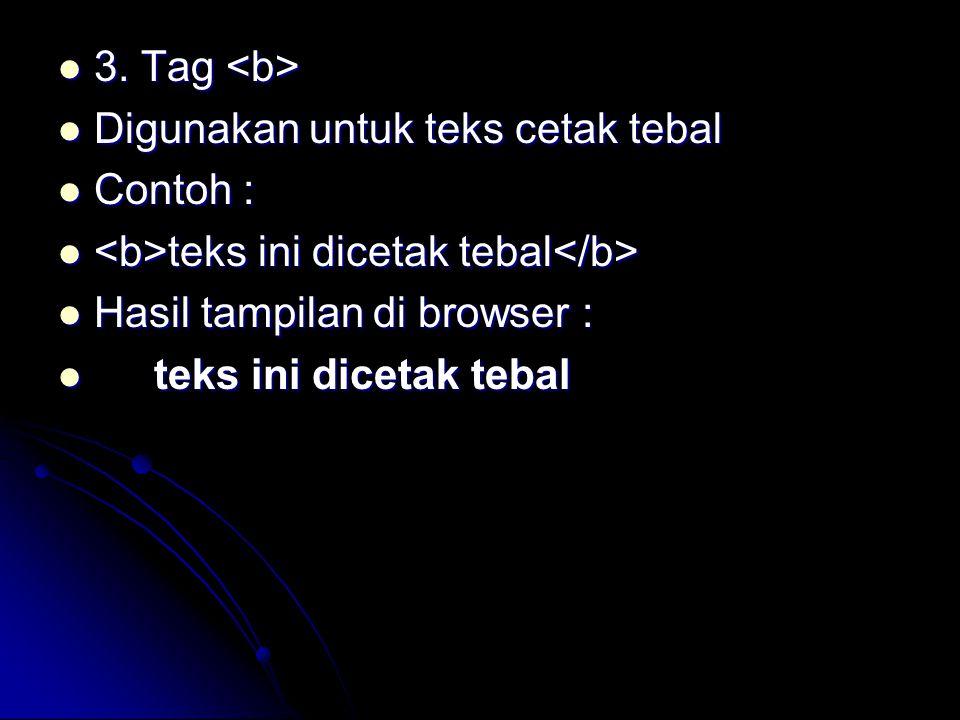 3. Tag <b> Digunakan untuk teks cetak tebal. Contoh : <b>teks ini dicetak tebal</b> Hasil tampilan di browser :