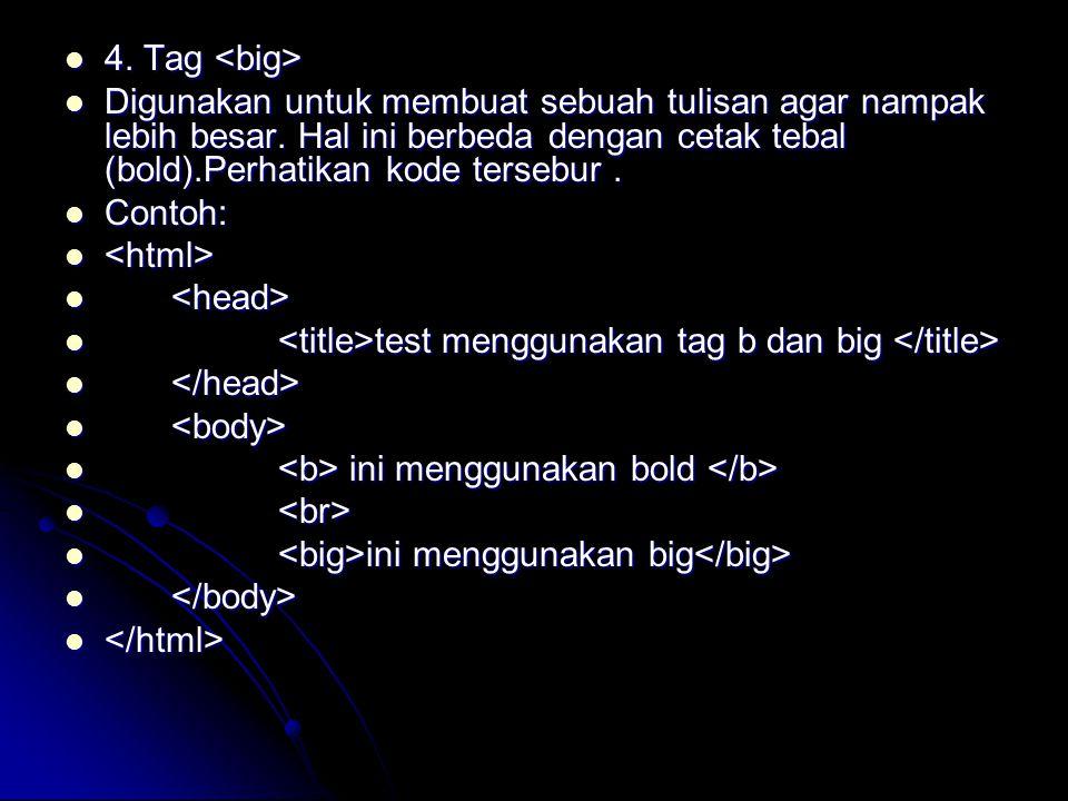 4. Tag <big> Digunakan untuk membuat sebuah tulisan agar nampak lebih besar. Hal ini berbeda dengan cetak tebal (bold).Perhatikan kode tersebur .