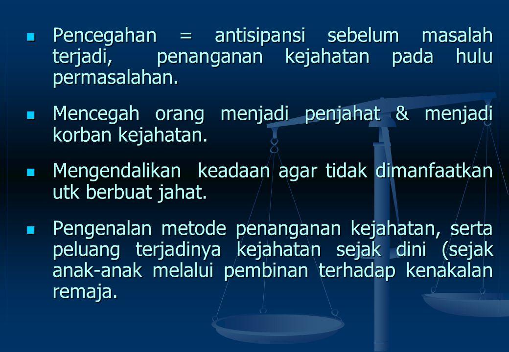 Pencegahan = antisipansi sebelum masalah terjadi, penanganan kejahatan pada hulu permasalahan.