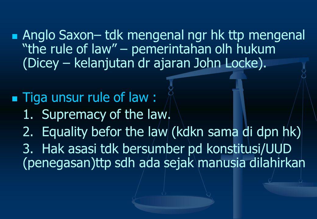 Anglo Saxon– tdk mengenal ngr hk ttp mengenal the rule of law – pemerintahan olh hukum (Dicey – kelanjutan dr ajaran John Locke).