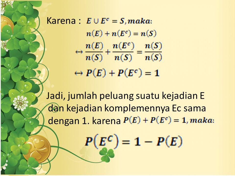 Karena : Jadi, jumlah peluang suatu kejadian E dan kejadian komplemennya Ec sama dengan 1. karena