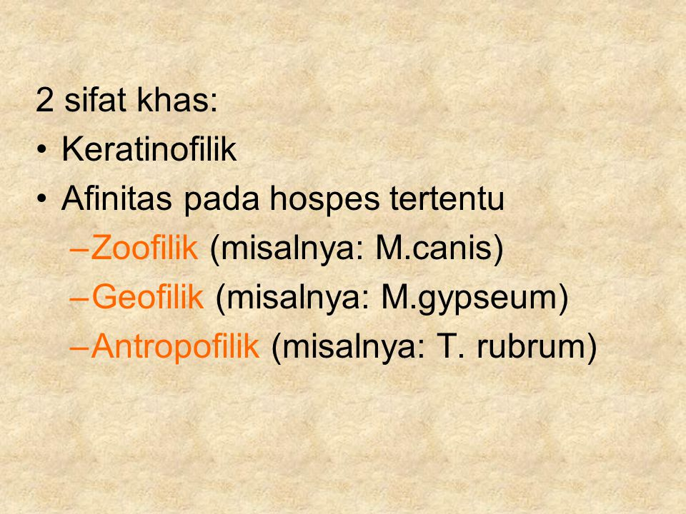 2 sifat khas: Keratinofilik. Afinitas pada hospes tertentu. Zoofilik (misalnya: M.canis) Geofilik (misalnya: M.gypseum)