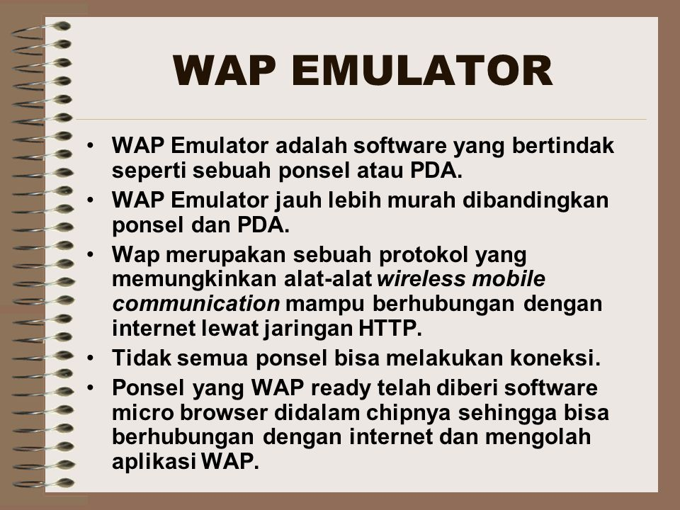 WAP EMULATOR WAP Emulator adalah software yang bertindak seperti sebuah ponsel atau PDA. WAP Emulator jauh lebih murah dibandingkan ponsel dan PDA.