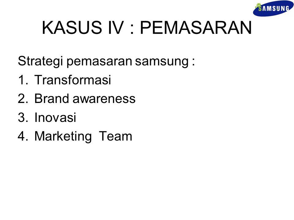 KASUS IV : PEMASARAN Strategi pemasaran samsung : Transformasi