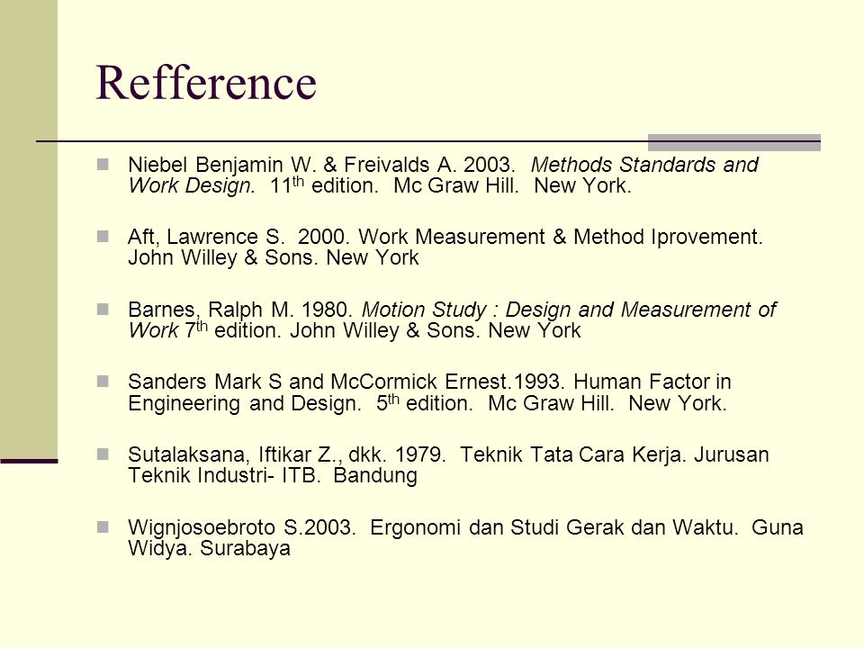 Refference Niebel Benjamin W. & Freivalds A. 2003. Methods Standards and Work Design. 11th edition. Mc Graw Hill. New York.