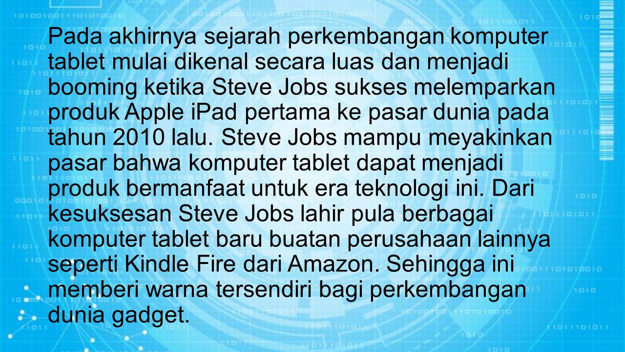 Pada akhirnya sejarah perkembangan komputer tablet mulai dikenal secara luas dan menjadi booming ketika Steve Jobs sukses melemparkan produk Apple iPad pertama ke pasar dunia pada tahun 2010 lalu.