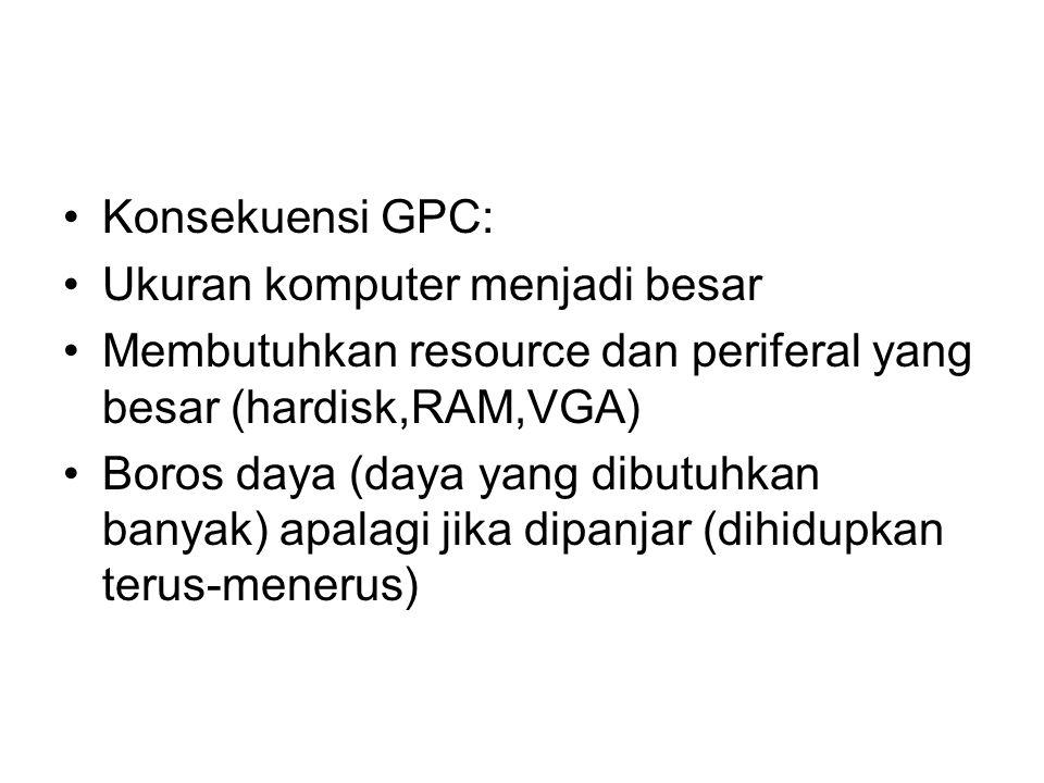 Konsekuensi GPC: Ukuran komputer menjadi besar. Membutuhkan resource dan periferal yang besar (hardisk,RAM,VGA)