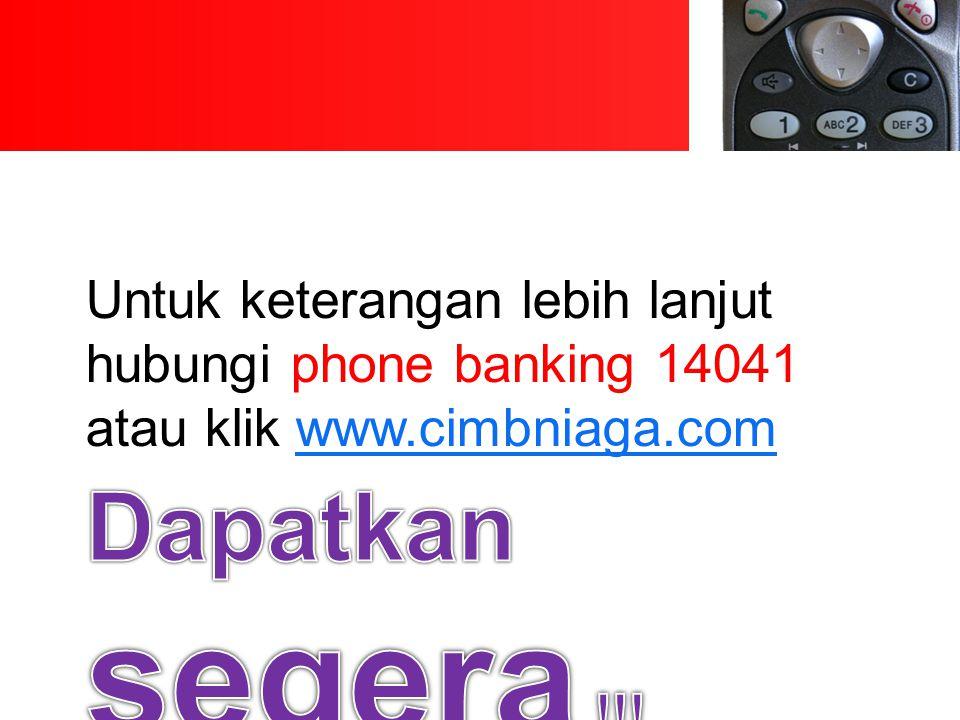 Untuk keterangan lebih lanjut hubungi phone banking 14041 atau klik www.cimbniaga.com