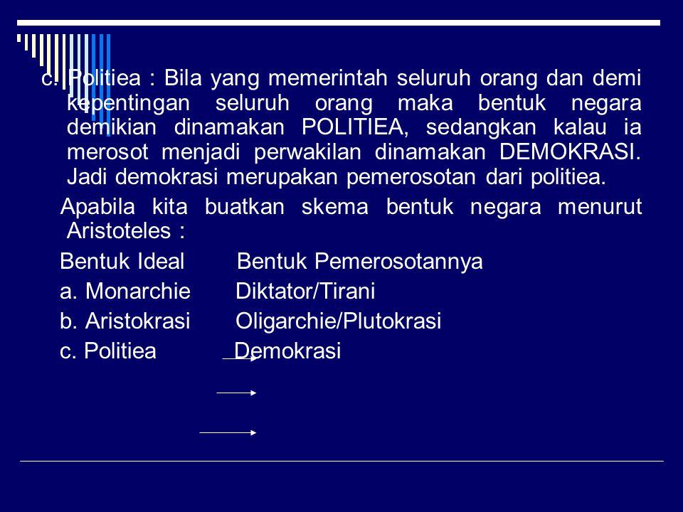 c. Politiea : Bila yang memerintah seluruh orang dan demi kepentingan seluruh orang maka bentuk negara demikian dinamakan POLITIEA, sedangkan kalau ia merosot menjadi perwakilan dinamakan DEMOKRASI. Jadi demokrasi merupakan pemerosotan dari politiea.