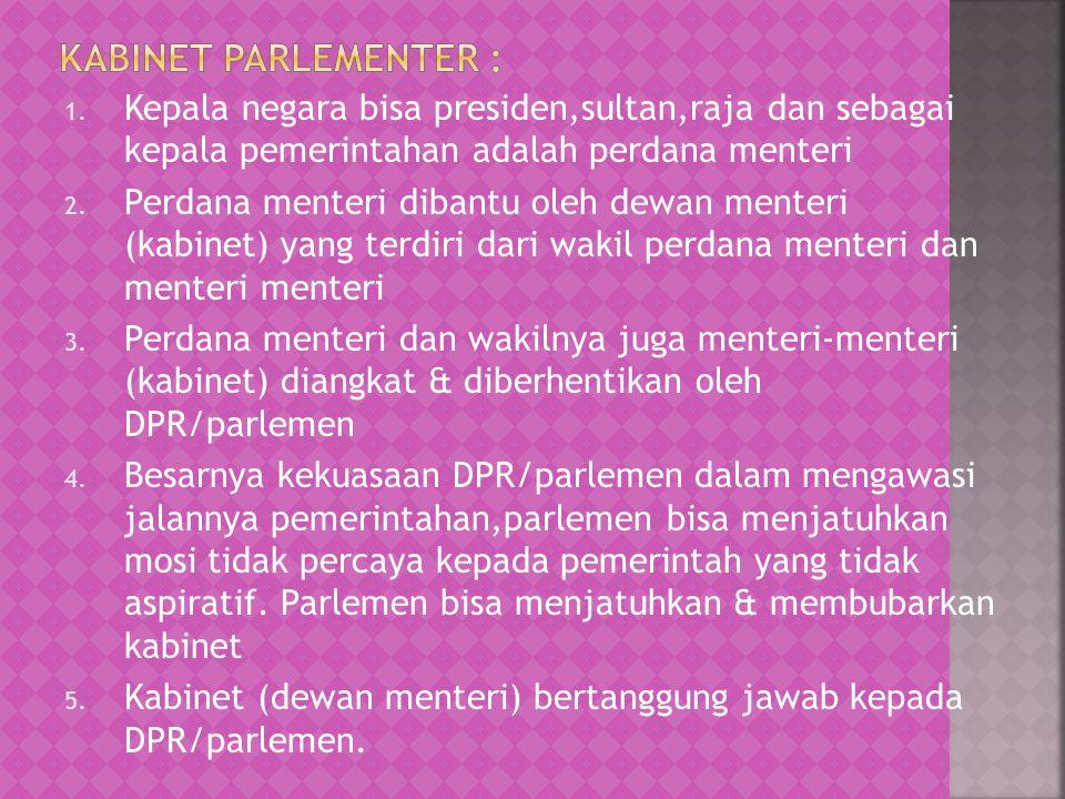 Kabinet parlementer : Kepala negara bisa presiden,sultan,raja dan sebagai kepala pemerintahan adalah perdana menteri.