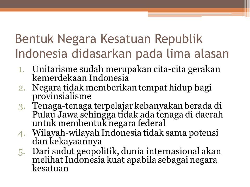 Bentuk Negara Kesatuan Republik Indonesia didasarkan pada lima alasan