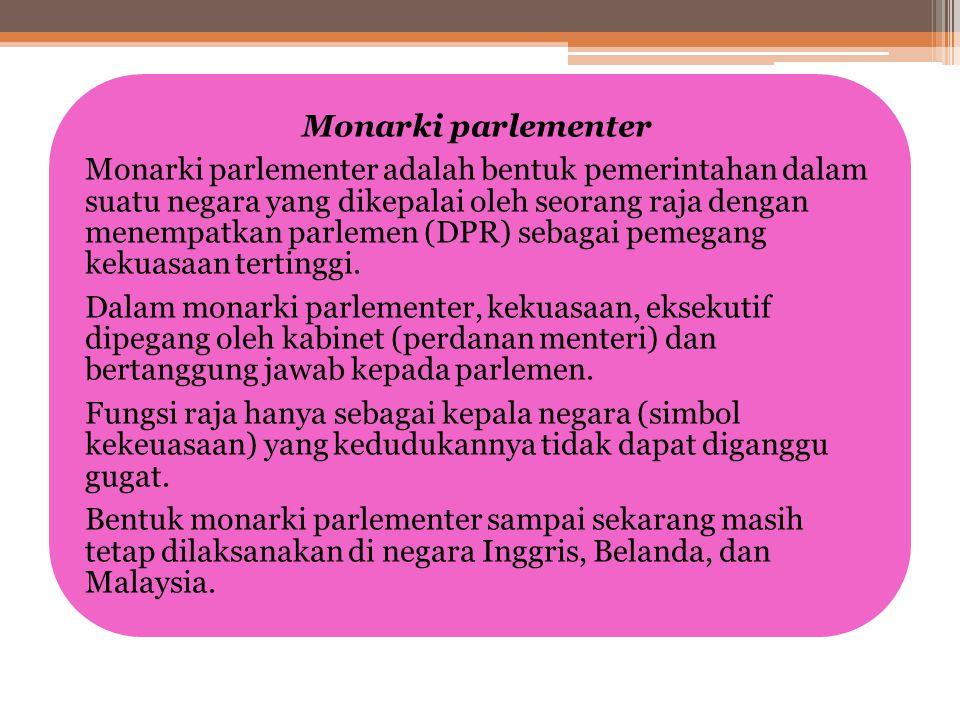 Bentuk monarki parlementer sampai sekarang masih tetap dilaksanakan di negara Inggris, Belanda, dan Malaysia.