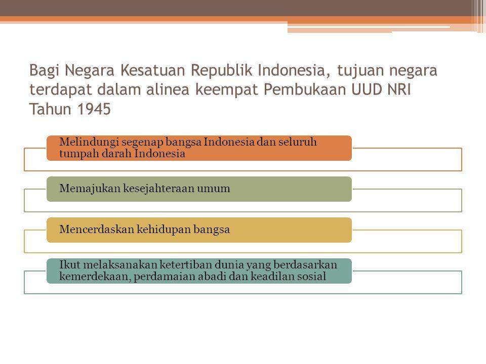 Bagi Negara Kesatuan Republik Indonesia, tujuan negara terdapat dalam alinea keempat Pembukaan UUD NRI Tahun 1945