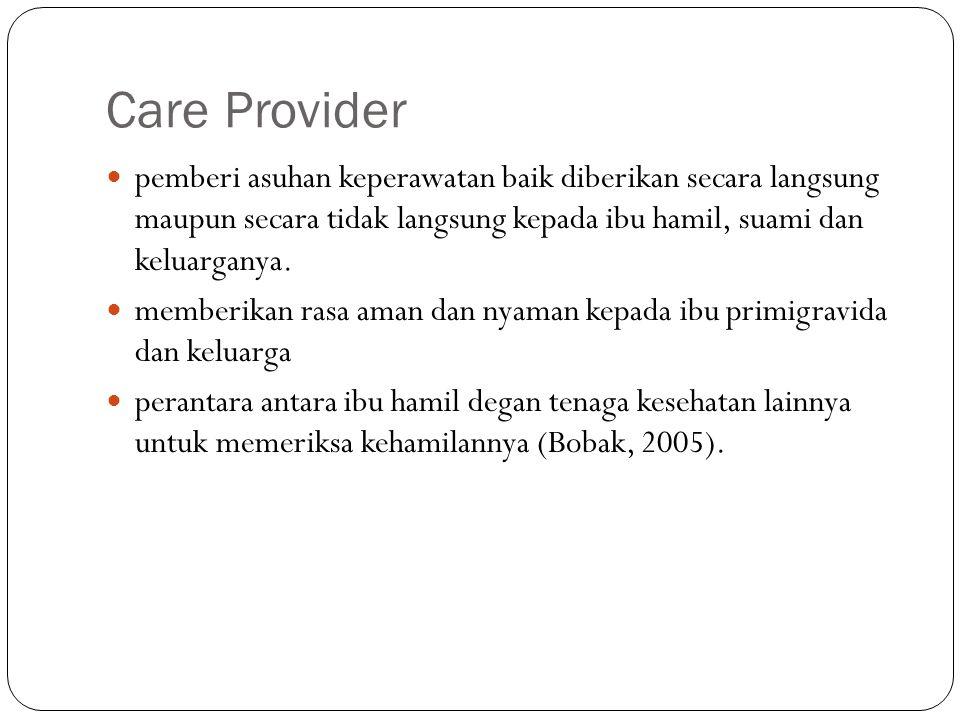 Care Provider pemberi asuhan keperawatan baik diberikan secara langsung maupun secara tidak langsung kepada ibu hamil, suami dan keluarganya.
