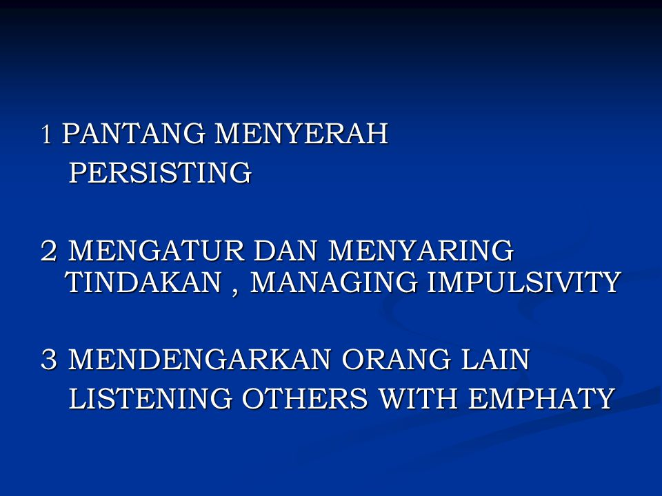 1 PANTANG MENYERAH PERSISTING. 2 MENGATUR DAN MENYARING TINDAKAN , MANAGING IMPULSIVITY. 3 MENDENGARKAN ORANG LAIN.