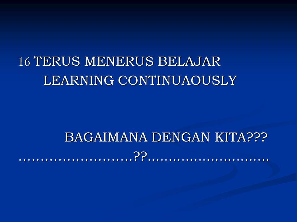 16 TERUS MENERUS BELAJAR LEARNING CONTINUAOUSLY. BAGAIMANA DENGAN KITA .