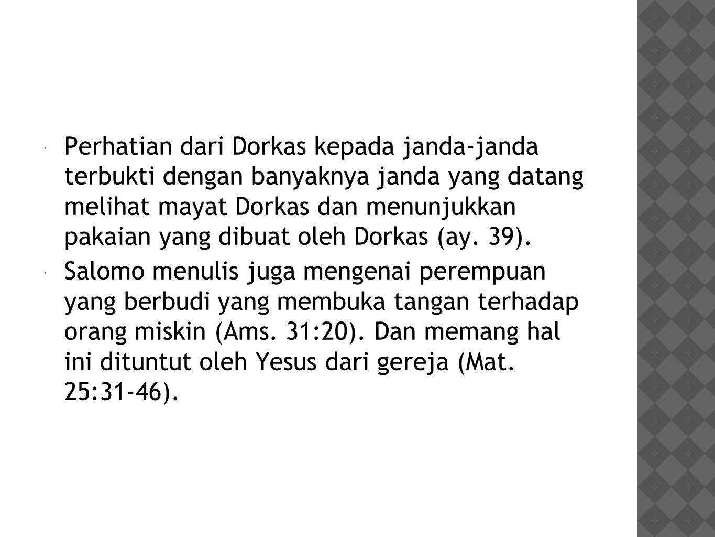 Perhatian dari Dorkas kepada janda-janda terbukti dengan banyaknya janda yang datang melihat mayat Dorkas dan menunjukkan pakaian yang dibuat oleh Dorkas (ay. 39).