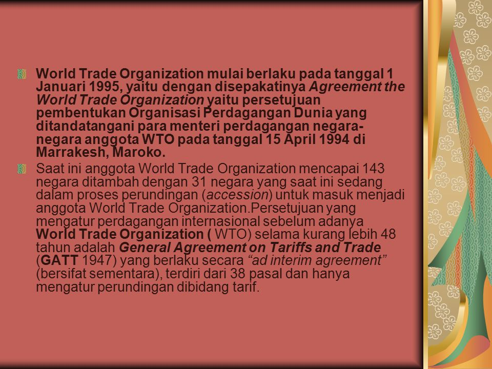 World Trade Organization mulai berlaku pada tanggal 1 Januari 1995, yaitu dengan disepakatinya Agreement the World Trade Organization yaitu persetujuan pembentukan Organisasi Perdagangan Dunia yang ditandatangani para menteri perdagangan negara-negara anggota WTO pada tanggal 15 April 1994 di Marrakesh, Maroko.