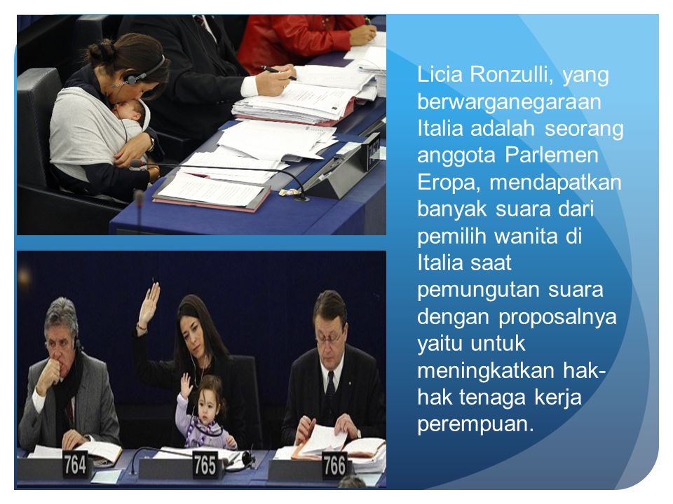 Licia Ronzulli, yang berwarganegaraan Italia adalah seorang anggota Parlemen Eropa, mendapatkan banyak suara dari pemilih wanita di Italia saat pemungutan suara dengan proposalnya yaitu untuk meningkatkan hak-hak tenaga kerja perempuan.