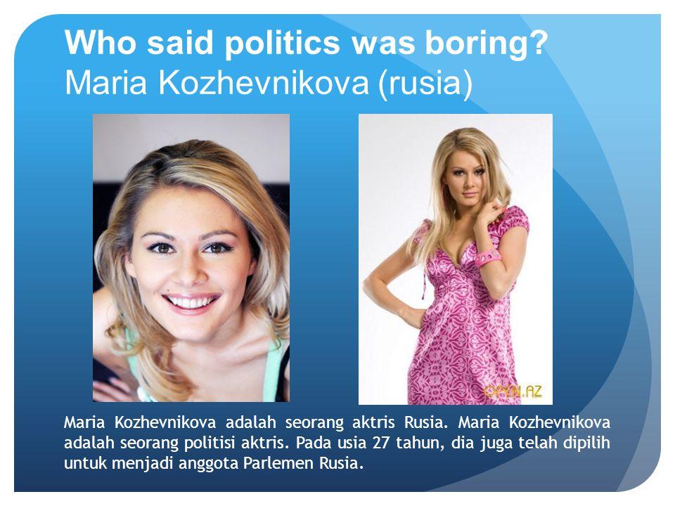 Who said politics was boring Maria Kozhevnikova (rusia)