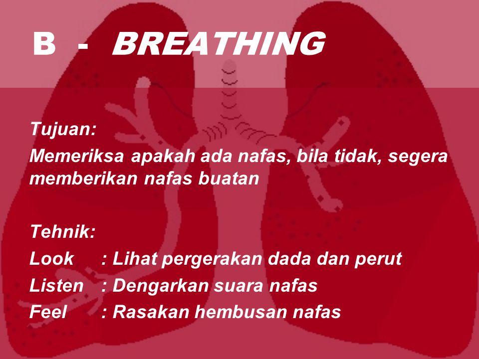 B - BREATHING Tujuan: Memeriksa apakah ada nafas, bila tidak, segera memberikan nafas buatan. Tehnik: