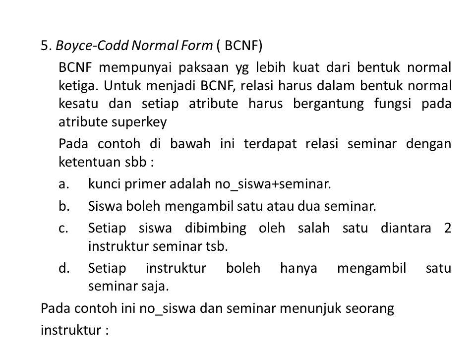 5. Boyce-Codd Normal Form ( BCNF) BCNF mempunyai paksaan yg lebih kuat dari bentuk normal ketiga.