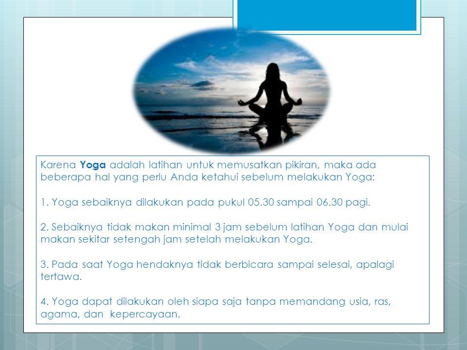 Karena Yoga adalah latihan untuk memusatkan pikiran, maka ada beberapa hal yang perlu Anda ketahui sebelum melakukan Yoga: