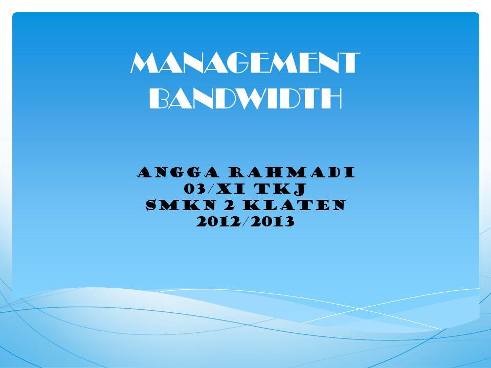MANAGEMENT BANDWIDTH ANGGA RAHMADI 03/XI TKJ SMKN 2 KLATEN 2012/2013