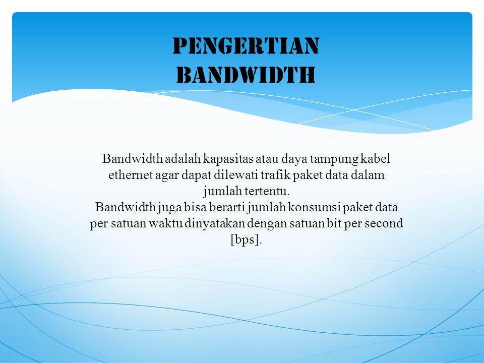 PENGERTIAN BANDWIDTH Bandwidth adalah kapasitas atau daya tampung kabel ethernet agar dapat dilewati trafik paket data dalam jumlah tertentu.